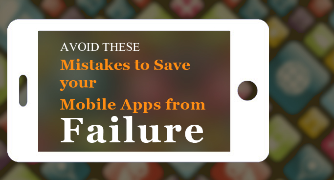 Avoid these 7 Mistakes to Save your Mobile Apps from Failure