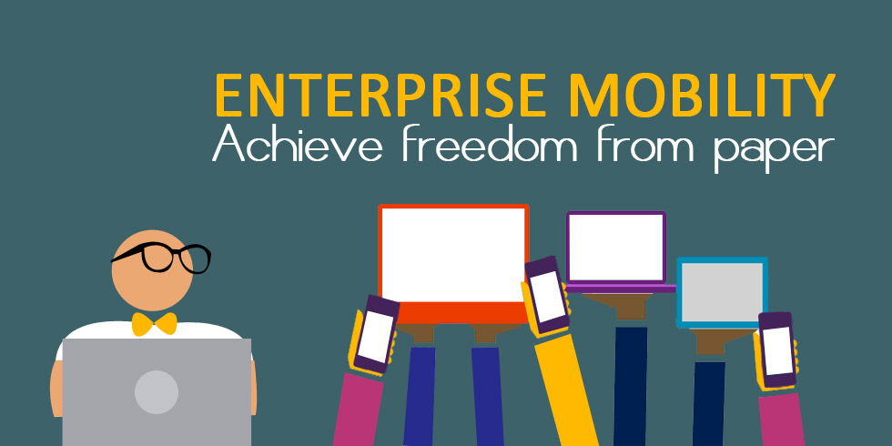 Enterprise Mobility- Achieve Freedom from Paper