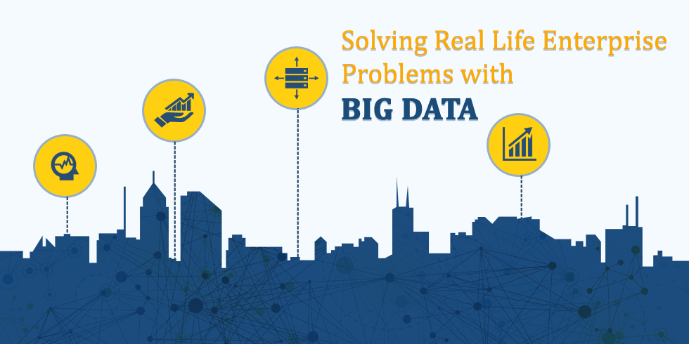 Solving Real Life Enterprise Problems with Big Data