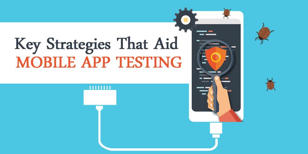Key Strategies That Aid Mobile App Testing