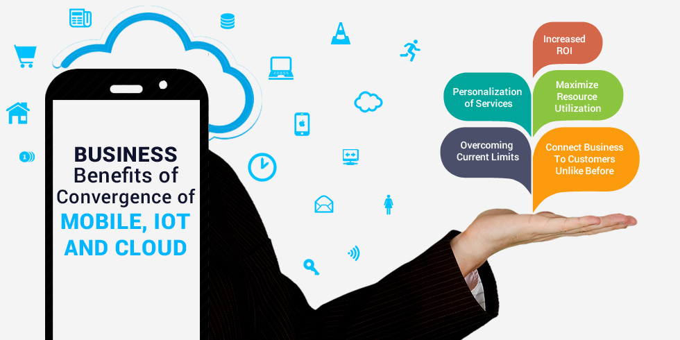 Business Benefits of Convergence of Mobile, IoT and Cloud