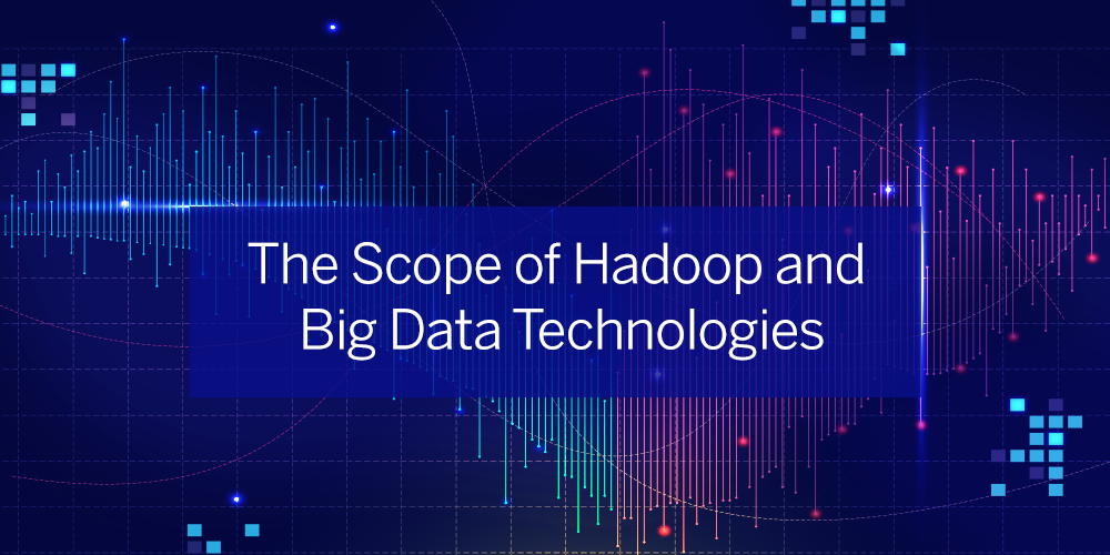 Scope of Hadoop and Big Data