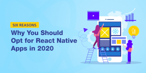 Six Reasons Why You Should Opt for React Native Apps in 2020