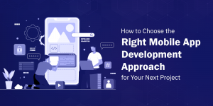 Top Tips to Select the Right Mobile App Development Approach for Your Next App
