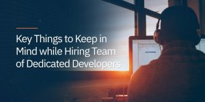 Key Things to Keep in Mind while Hiring Team of Dedicated Developers