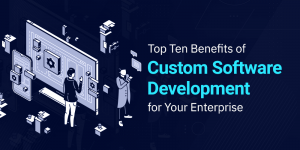Top Ten Benefits of Custom Software Development for Your Enterprise