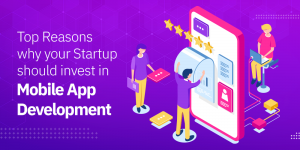 Top Reasons Why Your Startup Should Invest in Mobile App Development